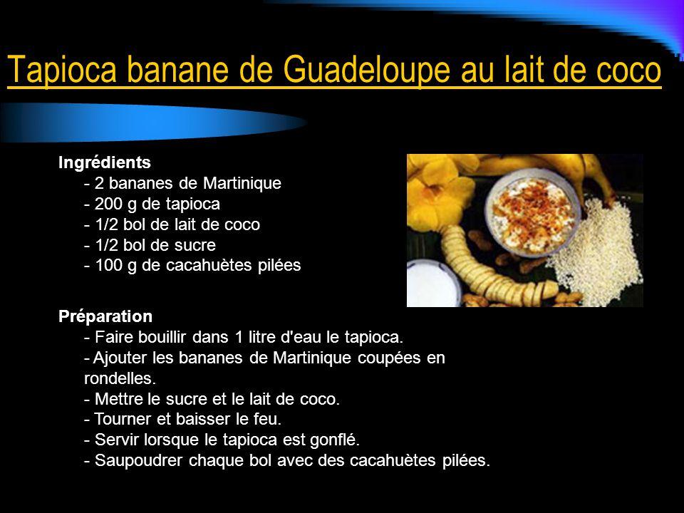 Tapioca banane de Guadeloupe au lait de coco Ingrédients - 2 bananes de Martinique - 200 g de tapioca - 1/2 bol de lait de coco - 1/2 bol de sucre - 100 g de cacahuètes pilées Préparation - Faire bouillir dans 1 litre d eau le tapioca.