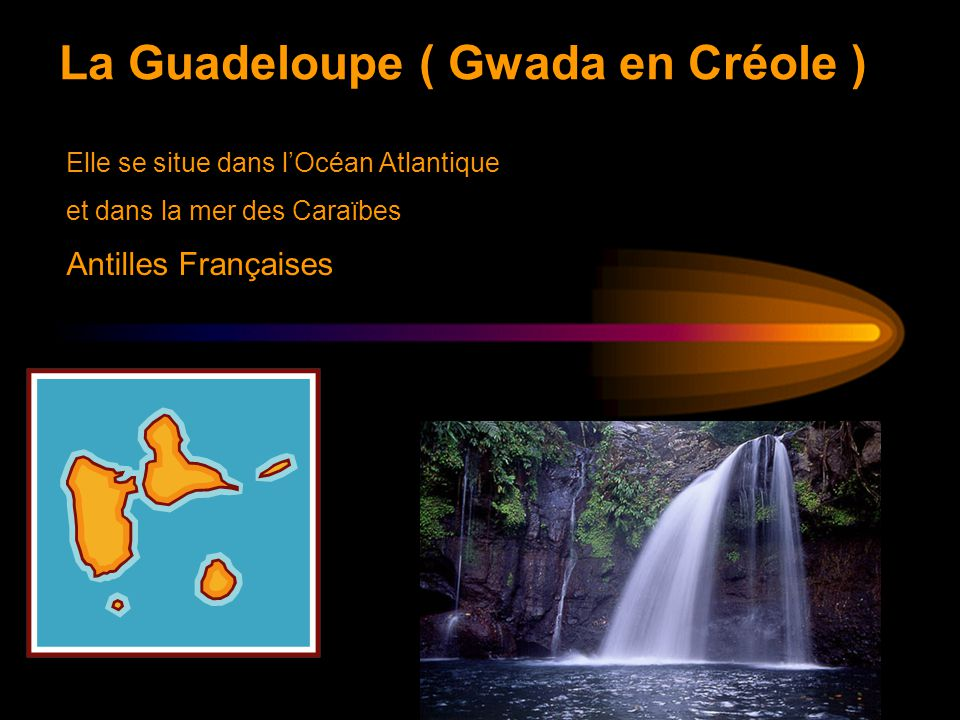 La Guadeloupe ( Gwada en Créole ) Elle se situe dans l'Océan Atlantique et dans la mer des Caraïbes Antilles Françaises