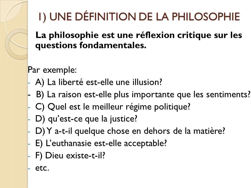 1) UNE DÉFINITION DE LA PHILOSOPHIE La philosophie est une réflexion critique sur les questions fondamentales. Par exemple: - A) La liberté est-elle u