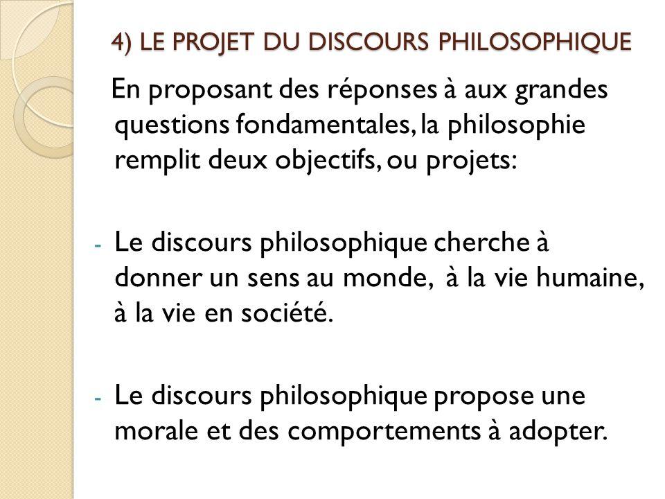 4) LE PROJET DU DISCOURS PHILOSOPHIQUE En proposant des réponses à aux grandes questions fondamentales, la philosophie remplit deux objectifs, ou proj