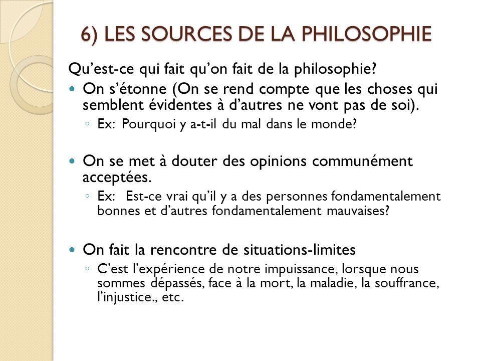 6) LES SOURCES DE LA PHILOSOPHIE Qu'est-ce qui fait qu'on fait de la philosophie? On s'étonne (On se rend compte que les choses qui semblent évidentes