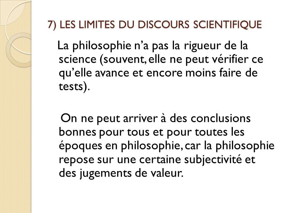 7) LES LIMITES DU DISCOURS SCIENTIFIQUE La philosophie n'a pas la rigueur de la science (souvent, elle ne peut vérifier ce qu'elle avance et encore mo