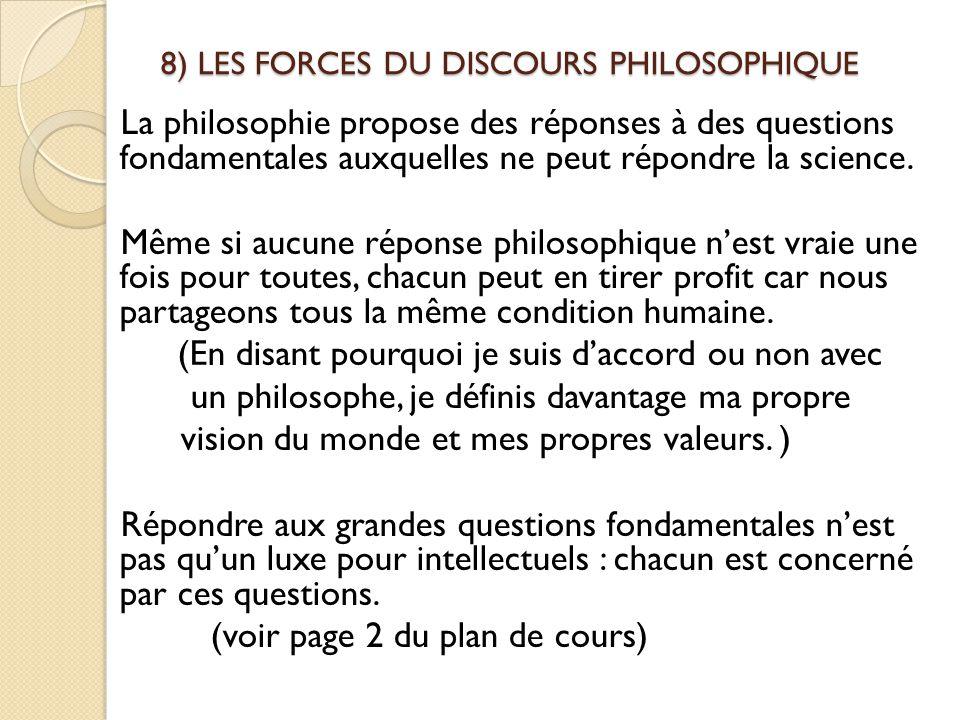 8) LES FORCES DU DISCOURS PHILOSOPHIQUE La philosophie propose des réponses à des questions fondamentales auxquelles ne peut répondre la science. Même