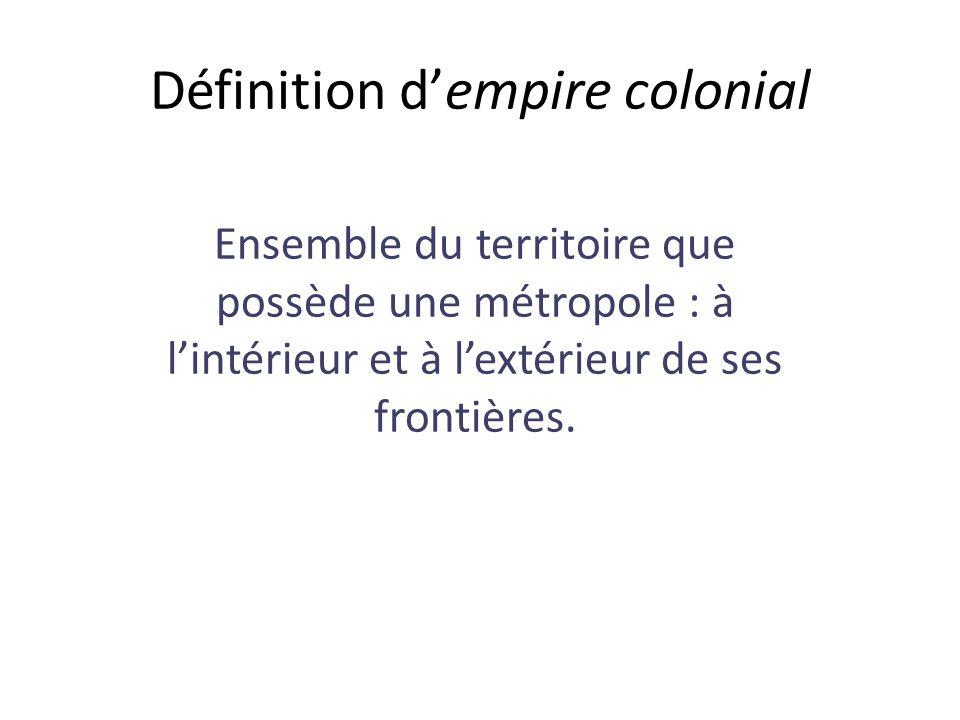 Définition d'empire colonial Ensemble du territoire que possède une métropole : à l'intérieur et à l'extérieur de ses frontières.