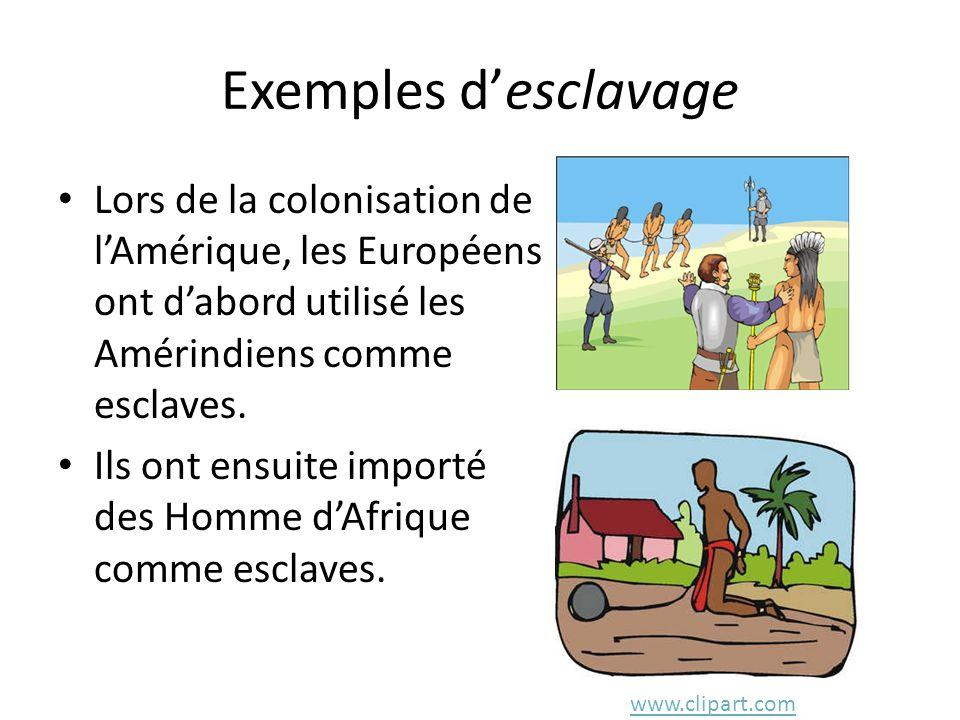 Exemples d'esclavage Lors de la colonisation de l'Amérique, les Européens ont d'abord utilisé les Amérindiens comme esclaves. Ils ont ensuite importé