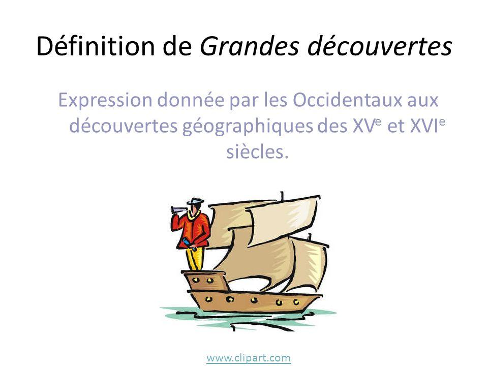 Définition de Grandes découvertes Expression donnée par les Occidentaux aux découvertes géographiques des XV e et XVI e siècles. www.clipart.com