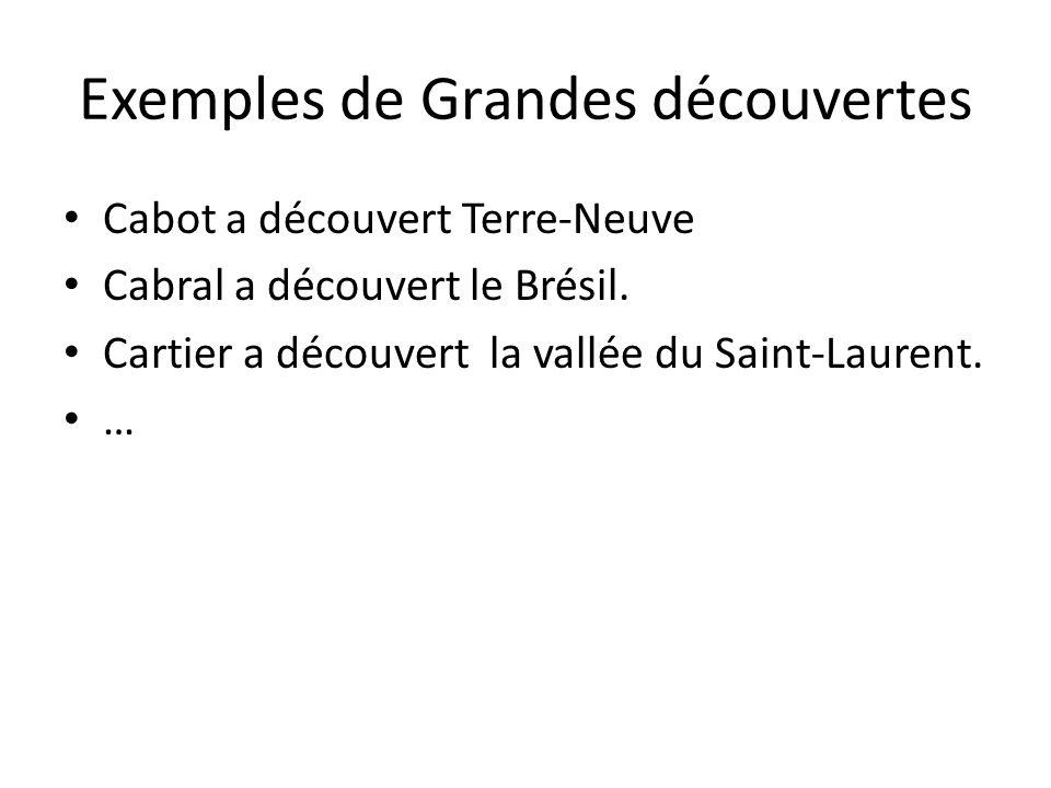 Exemples de Grandes découvertes Cabot a découvert Terre-Neuve Cabral a découvert le Brésil. Cartier a découvert la vallée du Saint-Laurent. …