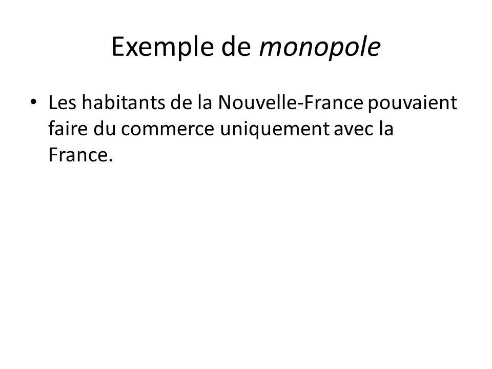 Exemple de monopole Les habitants de la Nouvelle-France pouvaient faire du commerce uniquement avec la France.