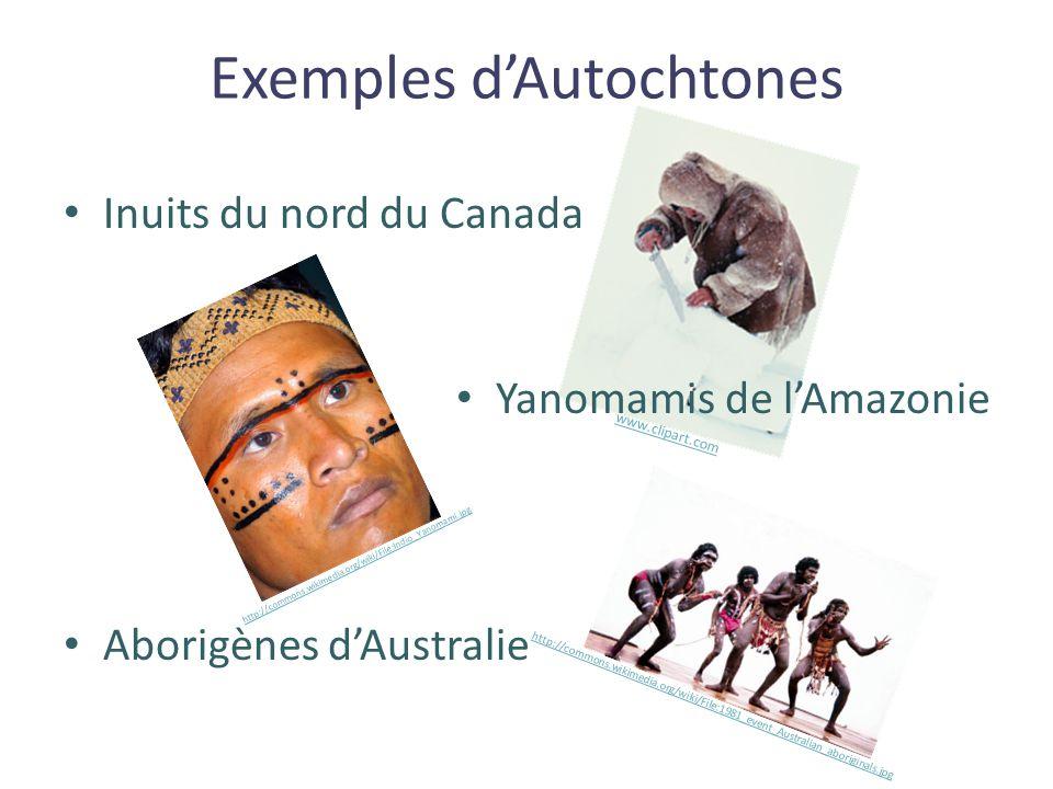 Exemples d'Autochtones Inuits du nord du Canada Yanomamis de l'Amazonie Aborigènes d'Australie http://commons.wikimedia.org/wiki/File:Indio_Yanomami.j