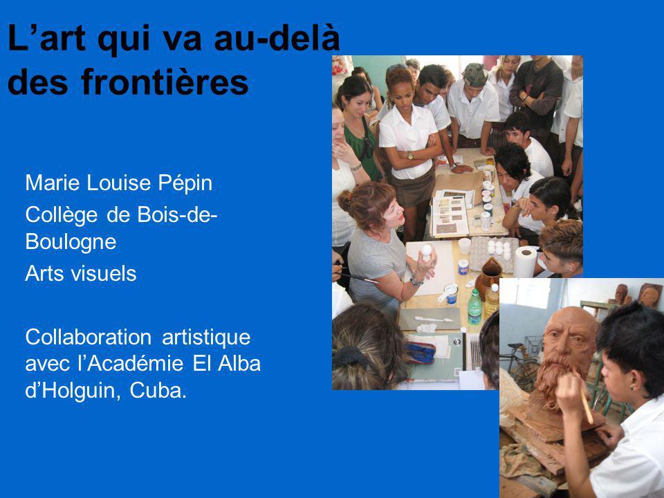 L'art qui va au-delà des frontières Marie Louise Pépin Collège de Bois-de- Boulogne Arts visuels Collaboration artistique avec l'Académie El Alba d'Holguin, Cuba.