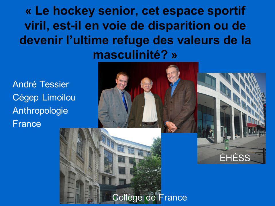 « Le hockey senior, cet espace sportif viril, est-il en voie de disparition ou de devenir l'ultime refuge des valeurs de la masculinité? » André Tessi