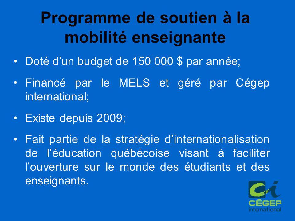Programme de soutien à la mobilité enseignante Doté d'un budget de 150 000 $ par année; Financé par le MELS et géré par Cégep international; Existe depuis 2009; Fait partie de la stratégie d'internationalisation de l'éducation québécoise visant à faciliter l'ouverture sur le monde des étudiants et des enseignants.