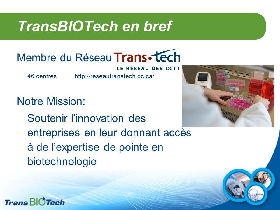 TransBIOTech en bref Membre du Réseau 46 centres http://reseautranstech.qc.ca/ Notre Mission: Soutenir l'innovation des entreprises en leur donnant ac