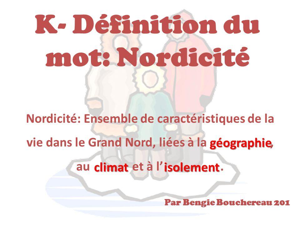 K- Définition du mot: Nordicité Nordicité: Ensemble de caractéristiques de la vie dans le Grand Nord, liées à la, au et à l'. géographie climatisoleme