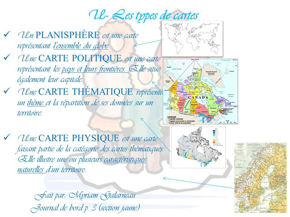 U- Les types de cartes Un PLANISPHÈRE est une carte représentant l'ensemble du globe Une CARTE POLITIQUE est une carte représentant les pays et leurs