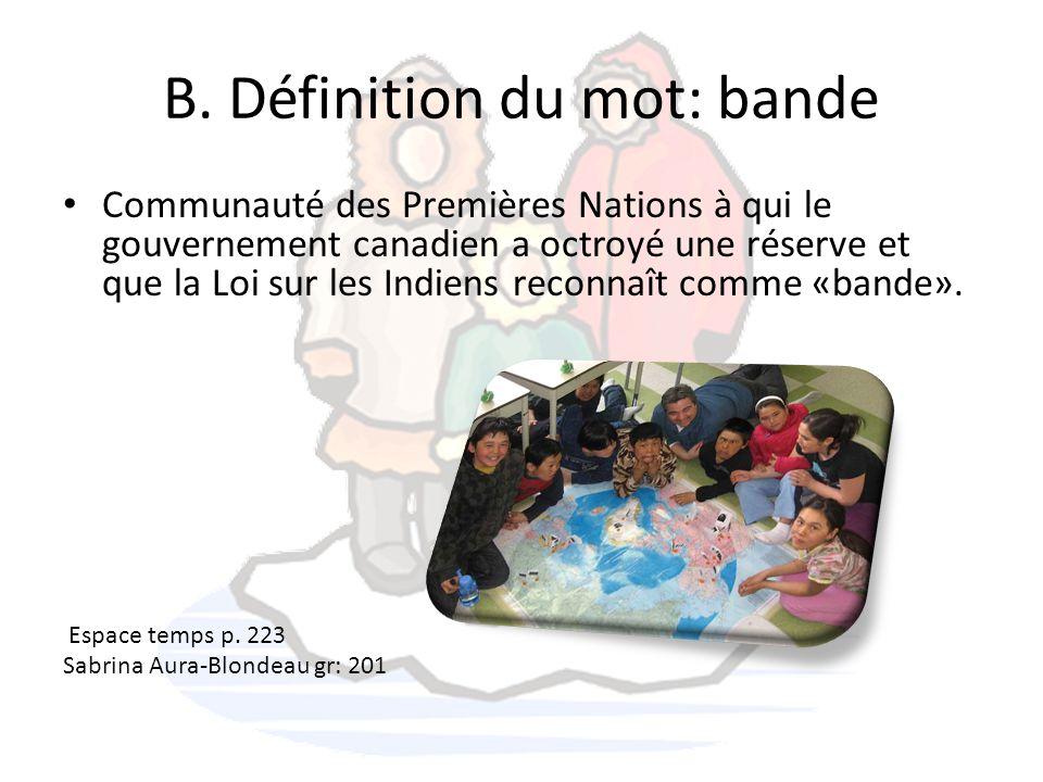 B. Définition du mot: bande Communauté des Premières Nations à qui le gouvernement canadien a octroyé une réserve et que la Loi sur les Indiens reconn