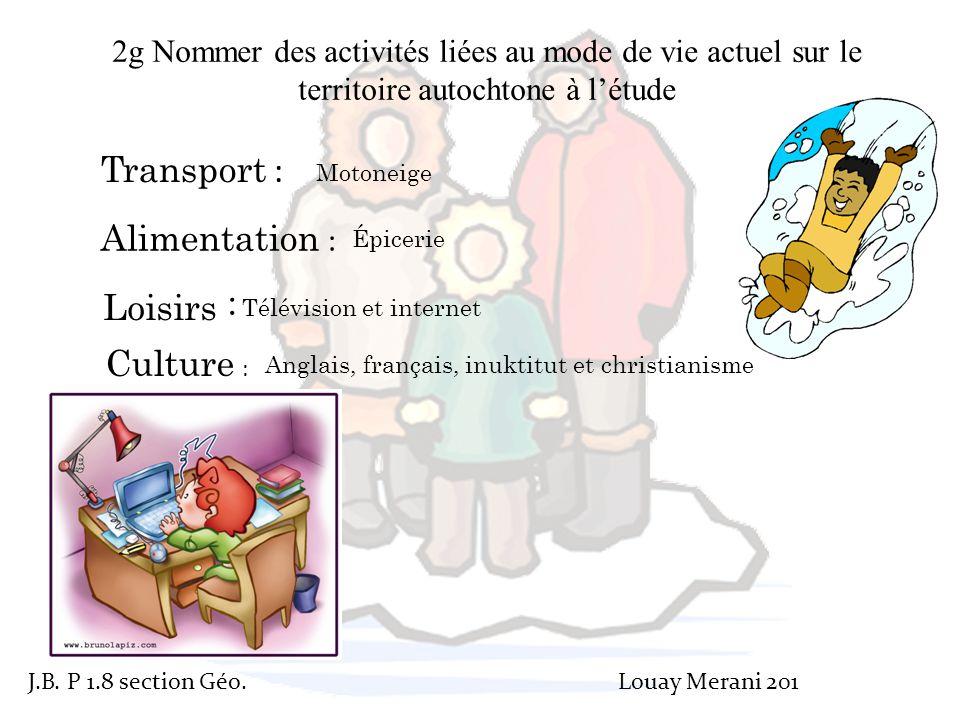 2g Nommer des activités liées au mode de vie actuel sur le territoire autochtone à l'étude Transport : Motoneige Alimentation : Culture : Loisirs : Ép