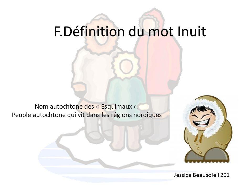 F.Définition du mot Inuit Nom autochtone des « Esquimaux ». Peuple autochtone qui vit dans les régions nordiques Jessica Beausoleil 201