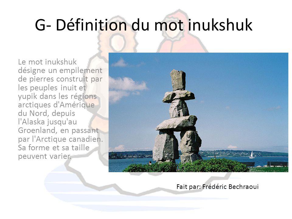 G- Définition du mot inukshuk Le mot inukshuk désigne un empilement de pierres construit par les peuples inuit et yupik dans les régions arctiques d'A