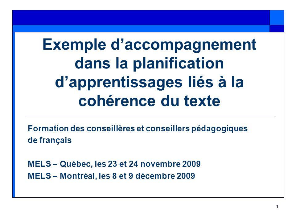 1 Exemple d'accompagnement dans la planification d'apprentissages liés à la cohérence du texte Formation des conseillères et conseillers pédagogiques de français MELS – Québec, les 23 et 24 novembre 2009 MELS – Montréal, les 8 et 9 décembre 2009