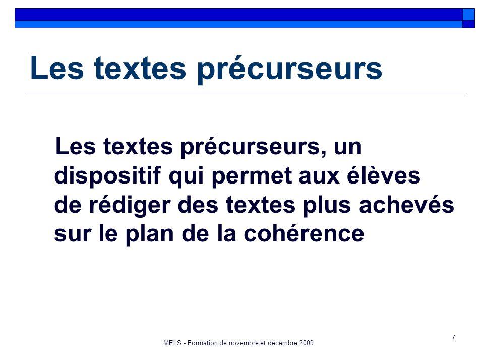 7 Les textes précurseurs Les textes précurseurs, un dispositif qui permet aux élèves de rédiger des textes plus achevés sur le plan de la cohérence MELS - Formation de novembre et décembre 2009