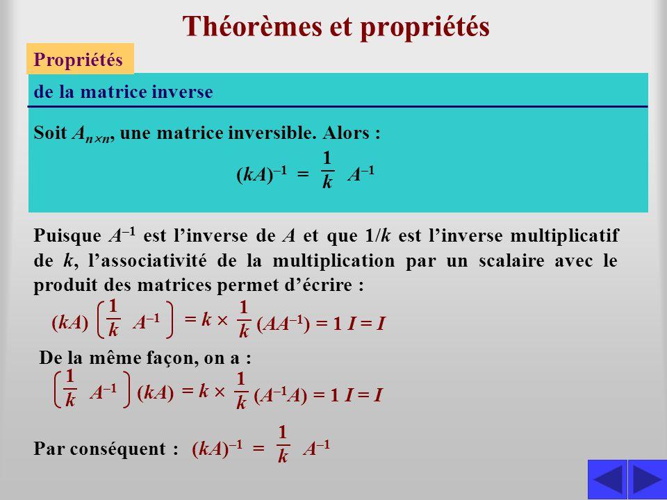 Théorèmes et propriétés Propriétés de la matrice inverse Soit A n  n, une matrice inversible. Alors : S (kA) –1 = A –1 1k1k De la même façon, on a :