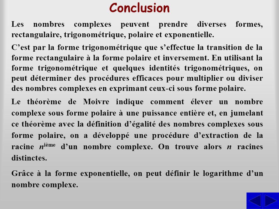 Conclusion Les nombres complexes peuvent prendre diverses formes, rectangulaire, trigonométrique, polaire et exponentielle. Le théorème de Moivre indi