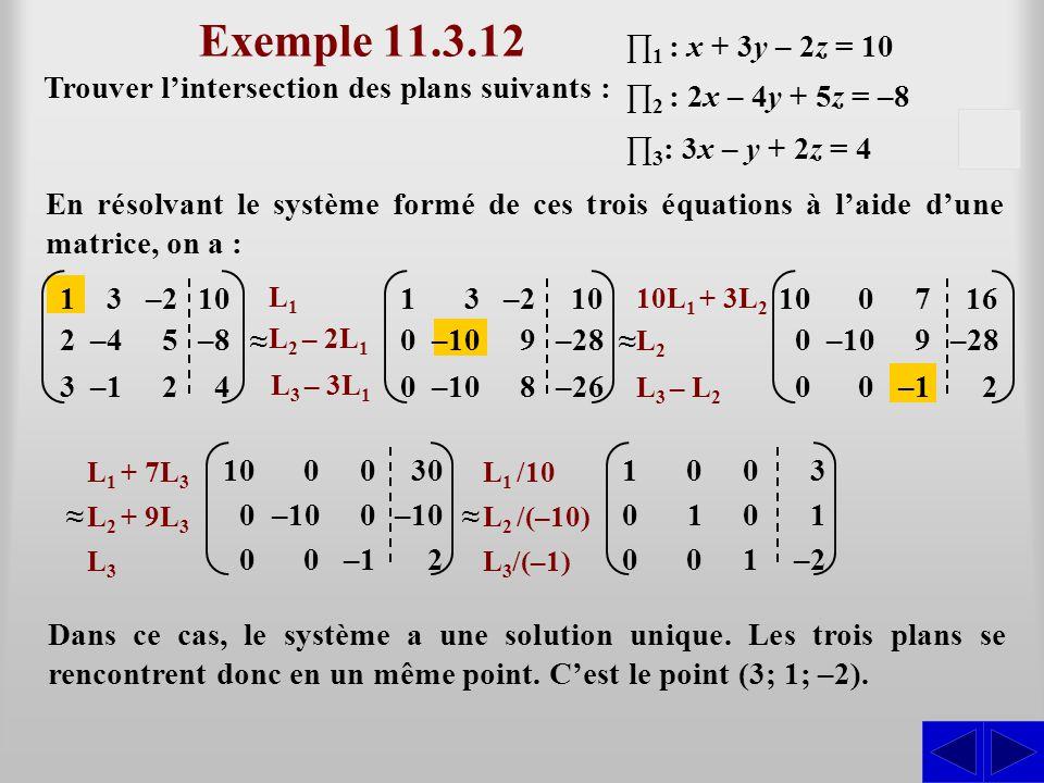 –10 Exemple 11.3.12 Trouver l'intersection des plans suivants : En résolvant le système formé de ces trois équations à l'aide d'une matrice, on a : ∏