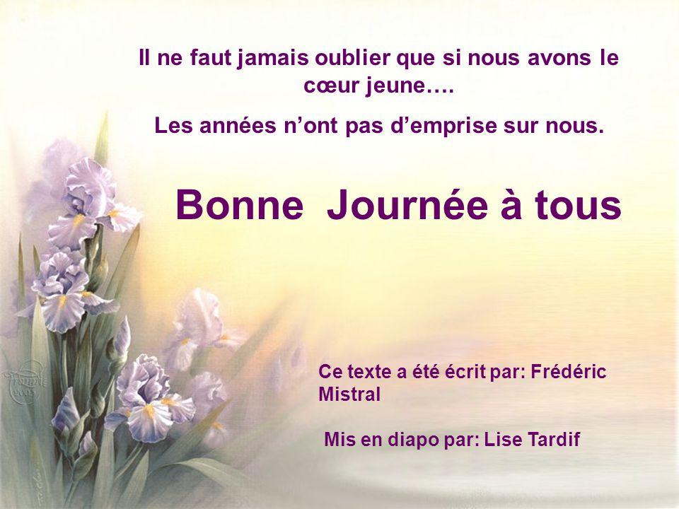 Ce texte a été écrit par: Frédéric Mistral Mis en diapo par: Lise Tardif Il ne faut jamais oublier que si nous avons le cœur jeune….