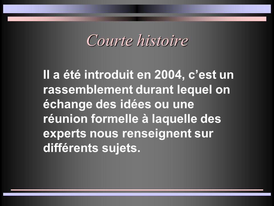 Courte histoire Il a été introduit en 2004, c'est un rassemblement durant lequel on échange des idées ou une réunion formelle à laquelle des experts nous renseignent sur différents sujets.