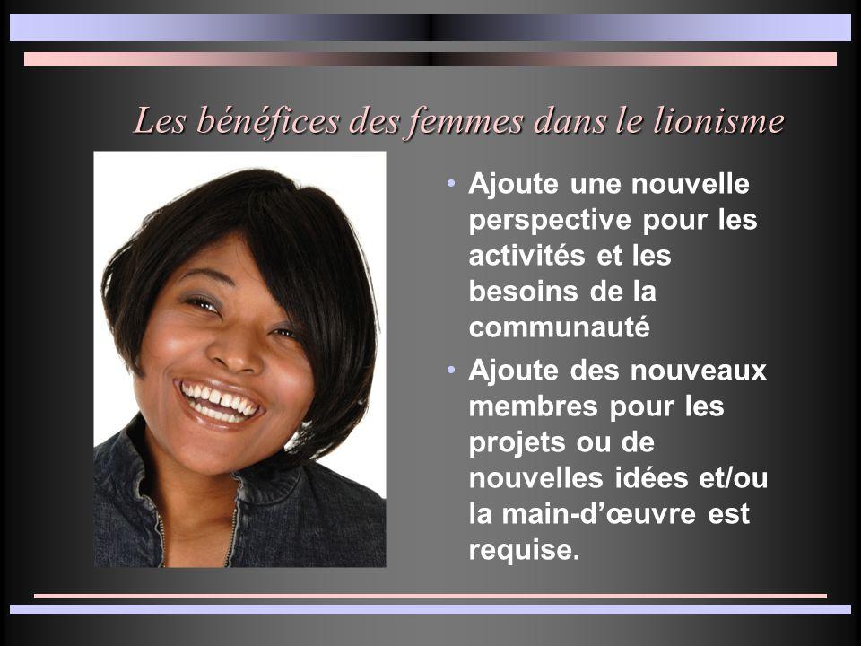Les bénéfices des femmes dans le lionisme Ajoute une nouvelle perspective pour les activités et les besoins de la communauté Ajoute des nouveaux membres pour les projets ou de nouvelles idées et/ou la main-d'œuvre est requise.