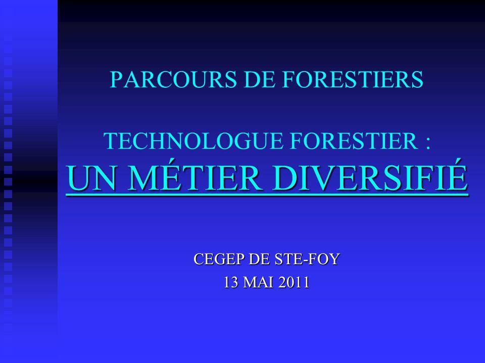 UN MÉTIER DIVERSIFIÉ PARCOURS DE FORESTIERS TECHNOLOGUE FORESTIER : UN MÉTIER DIVERSIFIÉ CEGEP DE STE-FOY 13 MAI 2011