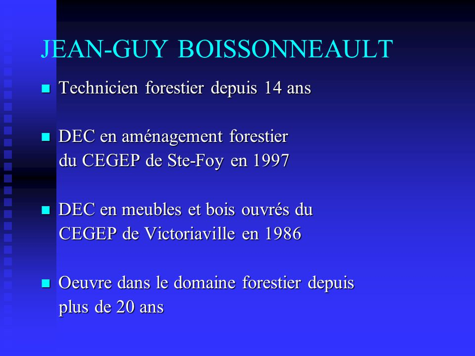 JEAN-GUY BOISSONNEAULT Technicien forestier depuis 14 ans Technicien forestier depuis 14 ans DEC en aménagement forestier DEC en aménagement forestier