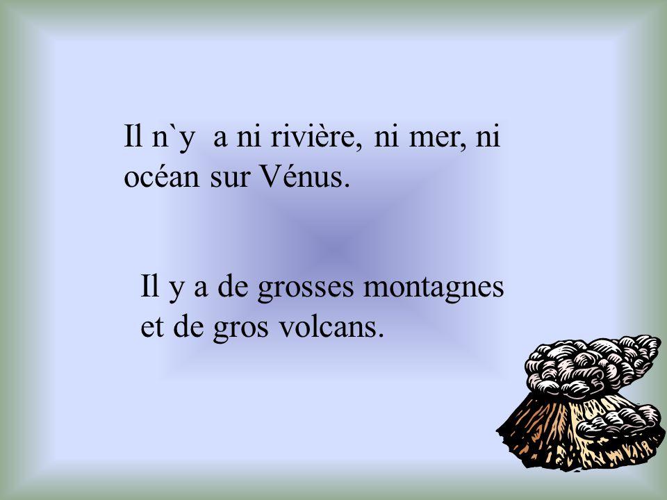 Il n`y a ni rivière, ni mer, ni océan sur Vénus. Il y a de grosses montagnes et de gros volcans.