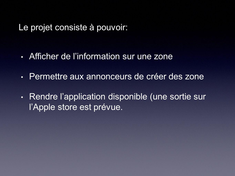 Le projet consiste à pouvoir: Afficher de l'information sur une zone Permettre aux annonceurs de créer des zone Rendre l'application disponible (une sortie sur l'Apple store est prévue.