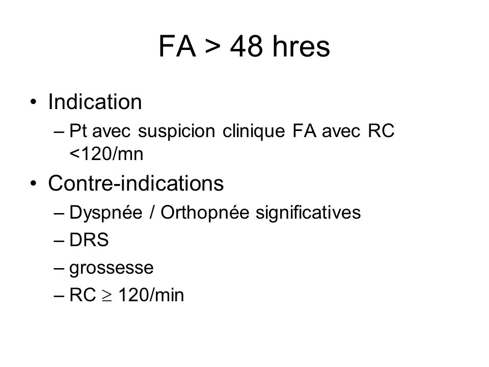 FA > 48 hres Indication –Pt avec suspicion clinique FA avec RC <120/mn Contre-indications –Dyspnée / Orthopnée significatives –DRS –grossesse –RC  120/min