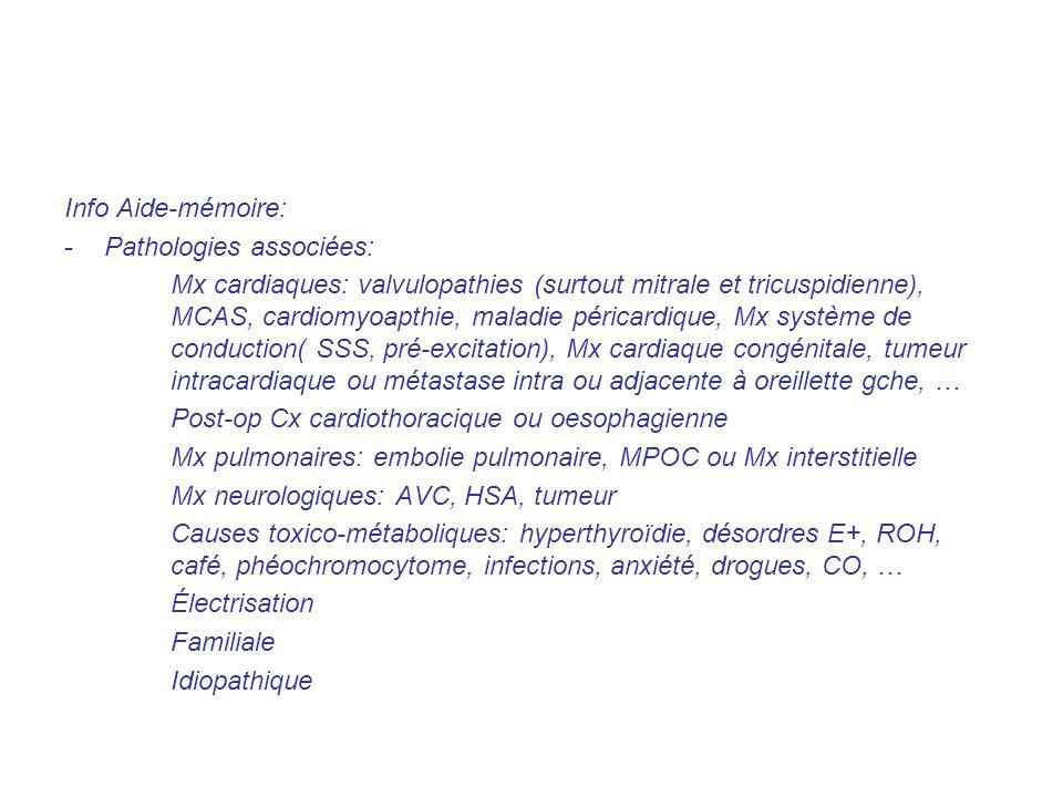 Info Aide-mémoire: -Pathologies associées: Mx cardiaques: valvulopathies (surtout mitrale et tricuspidienne), MCAS, cardiomyoapthie, maladie péricardique, Mx système de conduction( SSS, pré-excitation), Mx cardiaque congénitale, tumeur intracardiaque ou métastase intra ou adjacente à oreillette gche, … Post-op Cx cardiothoracique ou oesophagienne Mx pulmonaires: embolie pulmonaire, MPOC ou Mx interstitielle Mx neurologiques: AVC, HSA, tumeur Causes toxico-métaboliques: hyperthyroïdie, désordres E+, ROH, café, phéochromocytome, infections, anxiété, drogues, CO, … Électrisation Familiale Idiopathique