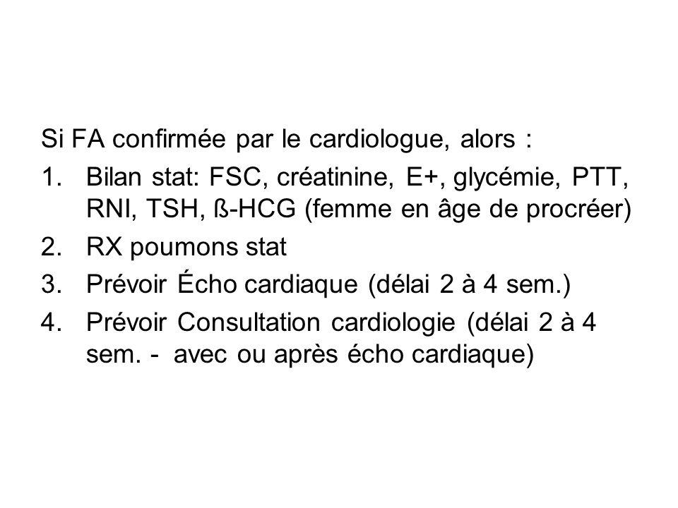 Si FA confirmée par le cardiologue, alors : 1.Bilan stat: FSC, créatinine, E+, glycémie, PTT, RNI, TSH, ß-HCG (femme en âge de procréer) 2.RX poumons stat 3.Prévoir Écho cardiaque (délai 2 à 4 sem.) 4.Prévoir Consultation cardiologie (délai 2 à 4 sem.