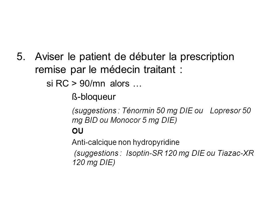 5.Aviser le patient de débuter la prescription remise par le médecin traitant : si RC > 90/mn alors … ß-bloqueur (suggestions : Ténormin 50 mg DIE ou Lopresor 50 mg BID ou Monocor 5 mg DIE) OU Anti-calcique non hydropyridine (suggestions : Isoptin-SR 120 mg DIE ou Tiazac-XR 120 mg DIE)