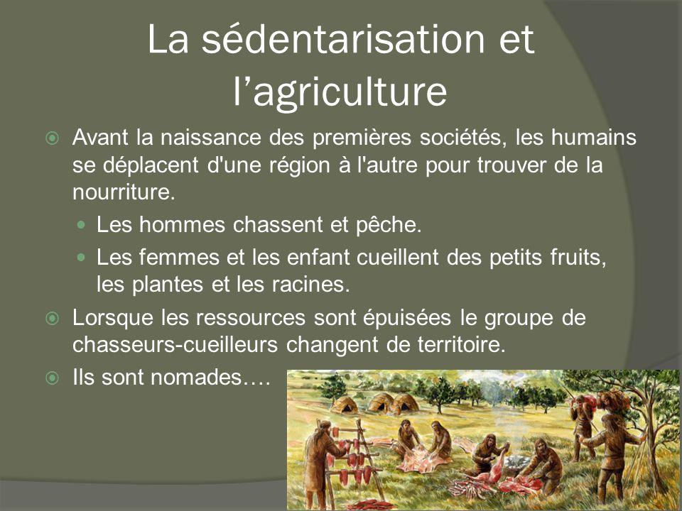 La sédentarisation et l'agriculture  Avant la naissance des premières sociétés, les humains se déplacent d'une région à l'autre pour trouver de la no