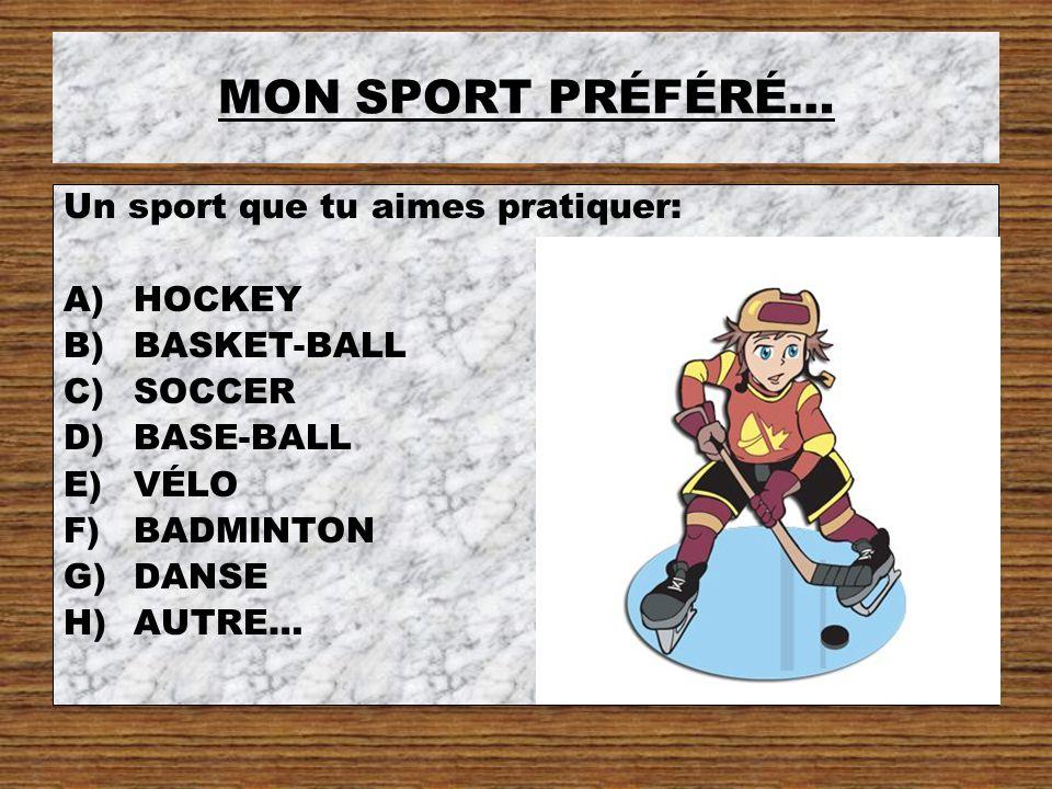 MON SPORT PRÉFÉRÉ… Un sport que tu aimes pratiquer: A)HOCKEY B)BASKET-BALL C)SOCCER D)BASE-BALL E)VÉLO F)BADMINTON G)DANSE H)AUTRE…