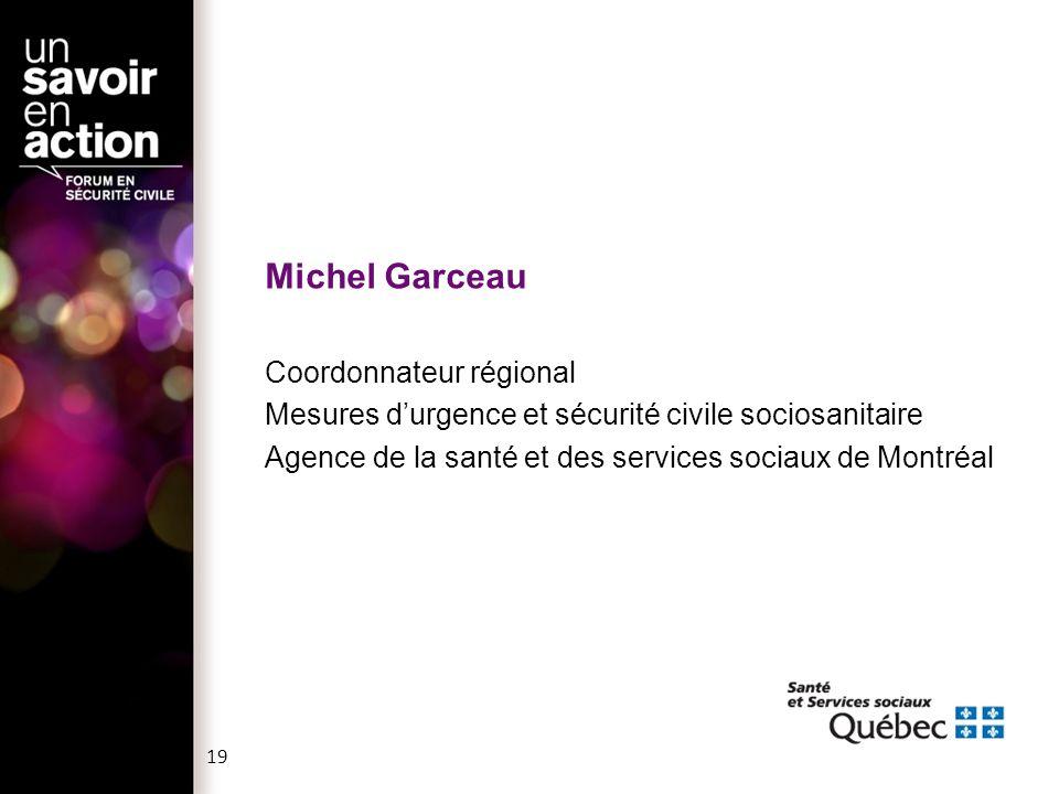 Michel Garceau Coordonnateur régional Mesures d'urgence et sécurité civile sociosanitaire Agence de la santé et des services sociaux de Montréal 19