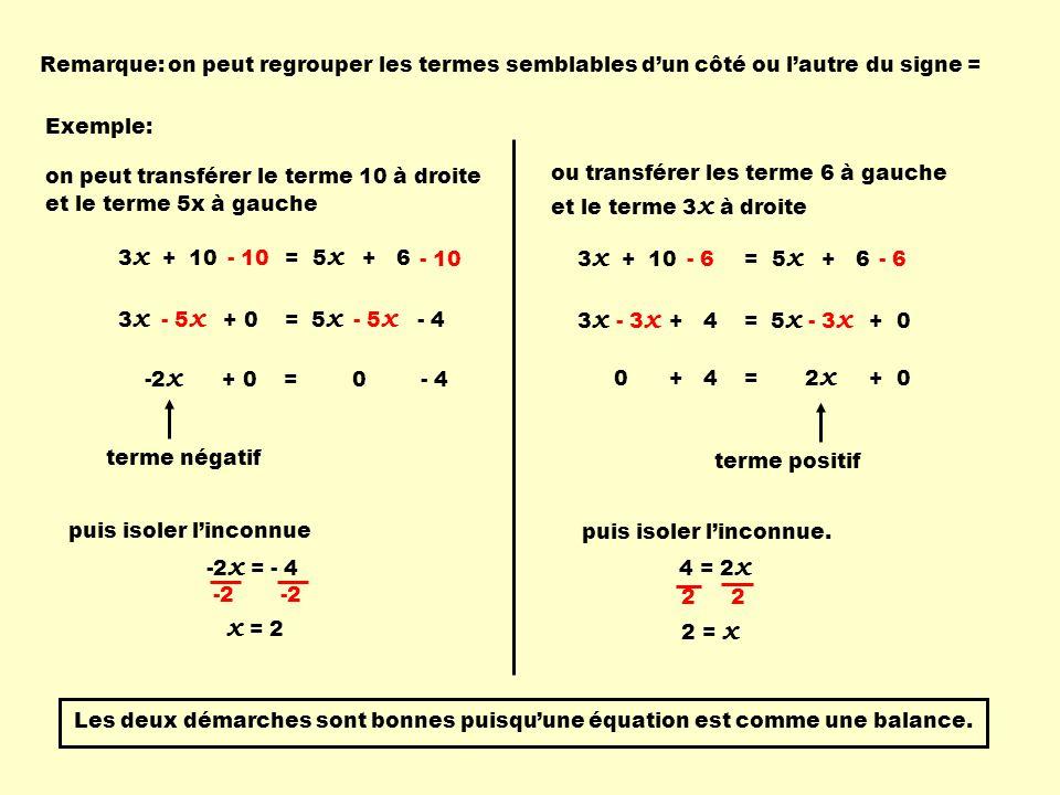 3 x + 10 = 5 x + 6 3 x + 0 = 5 x - 4 - 10 - 5 x -2 x + 0 = 0 - 4 Remarque: on peut regrouper les termes semblables d'un côté ou l'autre du signe = ou transférer les terme 6 à gauche et le terme 3 x à droite 0 + 4 = 2 x + 0 on peut transférer le terme 10 à droite et le terme 5x à gauche puis isoler l'inconnue 4 = 2 x 2 2 2 = x Les deux démarches sont bonnes puisqu'une équation est comme une balance.