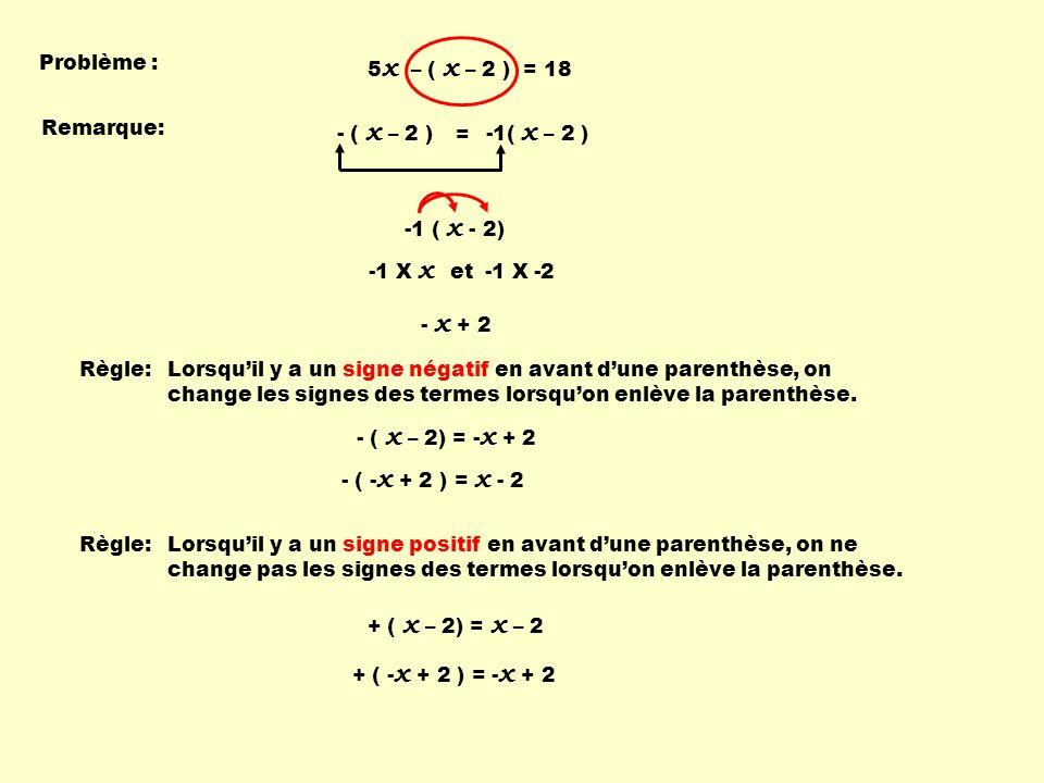 -1 ( x - 2) Problème : -1 X x et -1 X -2 - x + 2 Règle:Lorsqu'il y a un signe négatif en avant d'une parenthèse, on change les signes des termes lorsqu'on enlève la parenthèse.