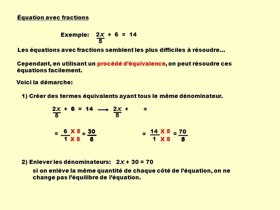 Équation avec fractions Exemple: 2 x + 6 = 14 5 Les équations avec fractions semblent les plus difficiles à résoudre… Cependant, en utilisant un procédé d'équivalence, on peut résoudre ces équations facilement.