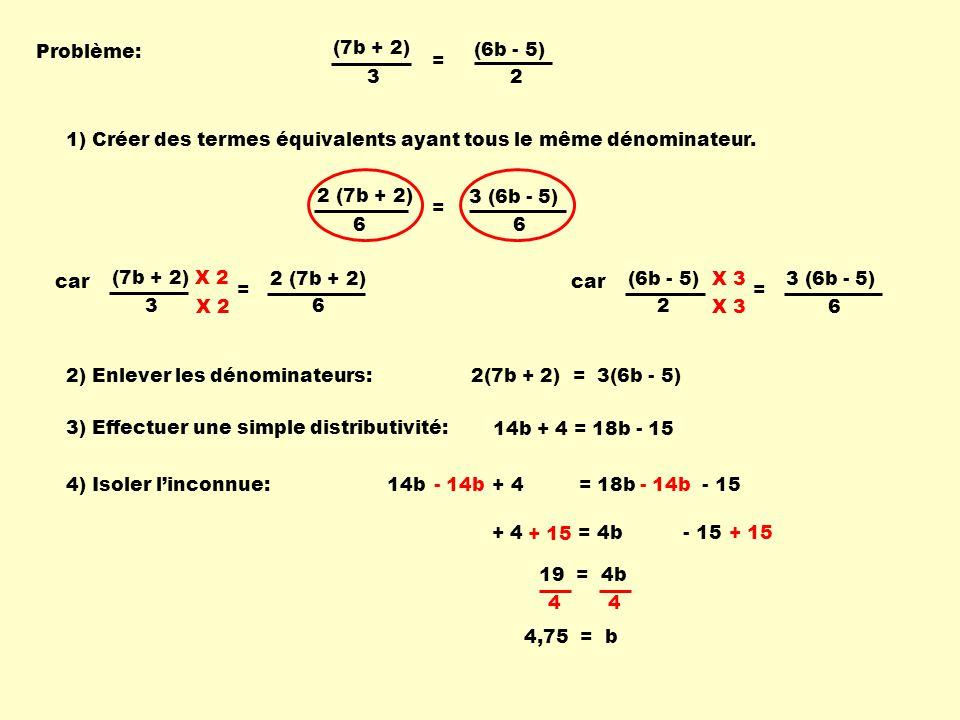 + 4 = 4b - 15 3 (6b - 5) 2 (7b + 2) Problème: (7b + 2) 3 (6b - 5) 2 = 2 (7b + 2) 6 3 (6b - 5) 6 = car (7b + 2) 3 = 6 X 2 car (6b - 5) 2 = 6 X 3 2(7b + 2) = 3(6b - 5) 14b + 4 = 18b - 15 - 14b + 15 19 = 4b 4,75 = b 1) Créer des termes équivalents ayant tous le même dénominateur.