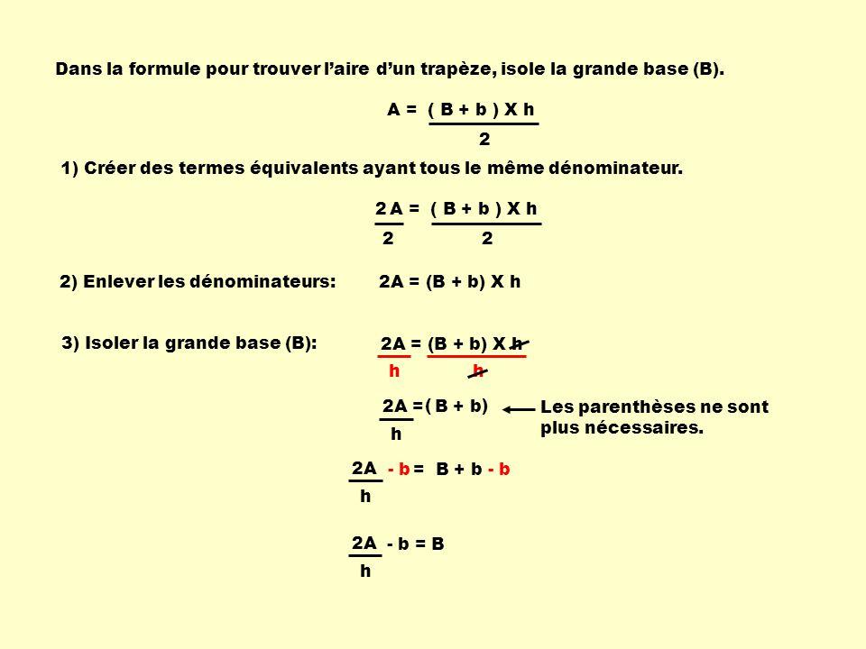 2A = B + b h A = ( B + b ) X h 2 Dans la formule pour trouver l'aire d'un trapèze, isole la grande base (B).