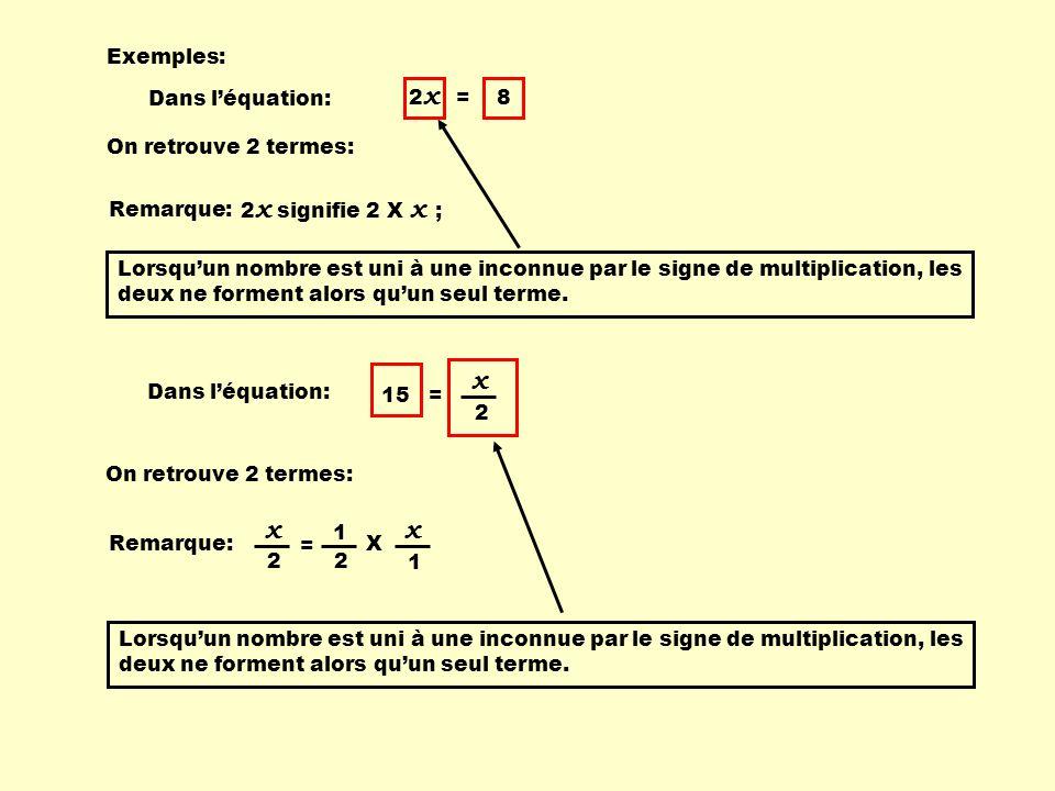 Exemples: Dans l'équation: 2 x = 8 On retrouve 2 termes: Dans l'équation: On retrouve 2 termes: 15 = 2 x Remarque: 2 x signifie 2 X x ; Lorsqu'un nombre est uni à une inconnue par le signe de multiplication, les deux ne forment alors qu'un seul terme.