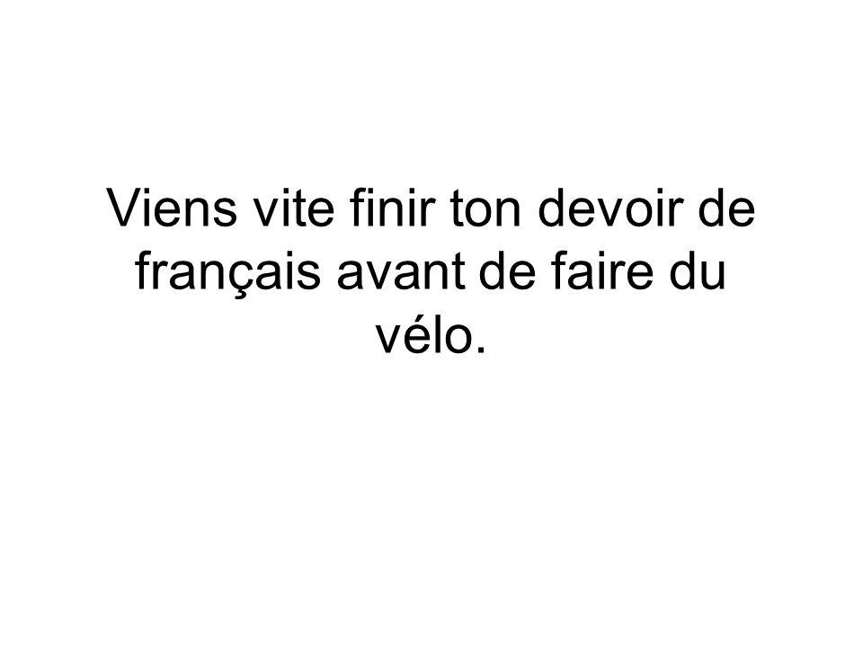 Viens vite finir ton devoir de français avant de faire du vélo.