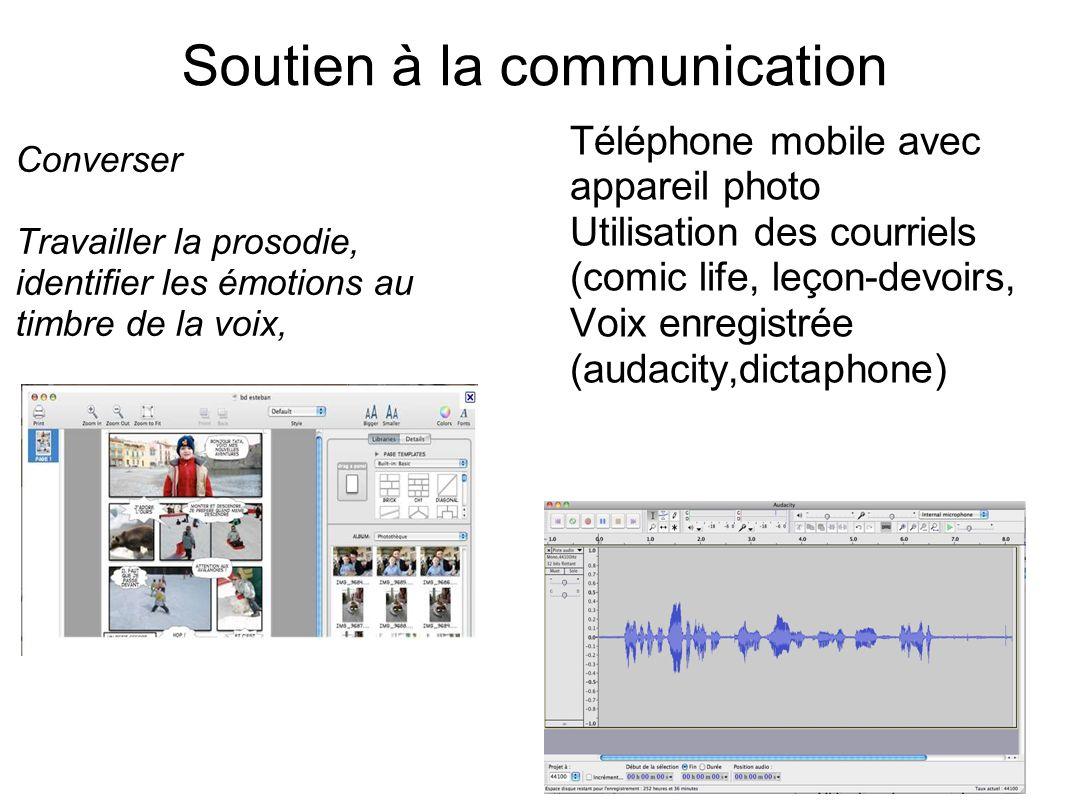 Soutien à la communication Converser Travailler la prosodie, identifier les émotions au timbre de la voix, Téléphone mobile avec appareil photo Utilisation des courriels (comic life, leçon-devoirs, Voix enregistrée (audacity,dictaphone)
